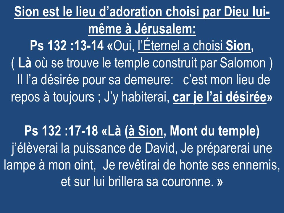 Sion est le lieu dadoration choisi par Dieu lui- même à Jérusalem: Ps 132 :13-14 « Oui, lÉternel a choisi Sion, ( Là où se trouve le temple construit