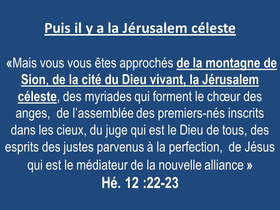 Puis il y a la Jérusalem céleste « Mais vous vous êtes approchés de la montagne de Sion, de la cité du Dieu vivant, la Jérusalem céleste, des myriades qui forment le chœur des anges, de lassemblée des premiers-nés inscrits dans les cieux, du juge qui est le Dieu de tous, des esprits des justes parvenus à la perfection, de Jésus qui est le médiateur de la nouvelle alliance » Hé.