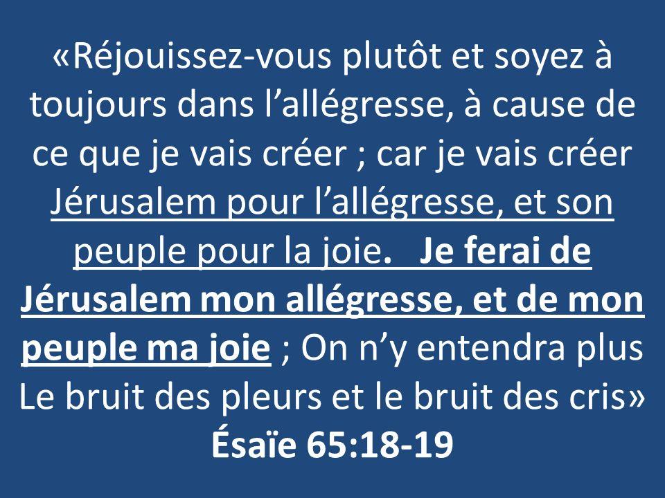 «Réjouissez-vous plutôt et soyez à toujours dans lallégresse, à cause de ce que je vais créer ; car je vais créer Jérusalem pour lallégresse, et son peuple pour la joie.