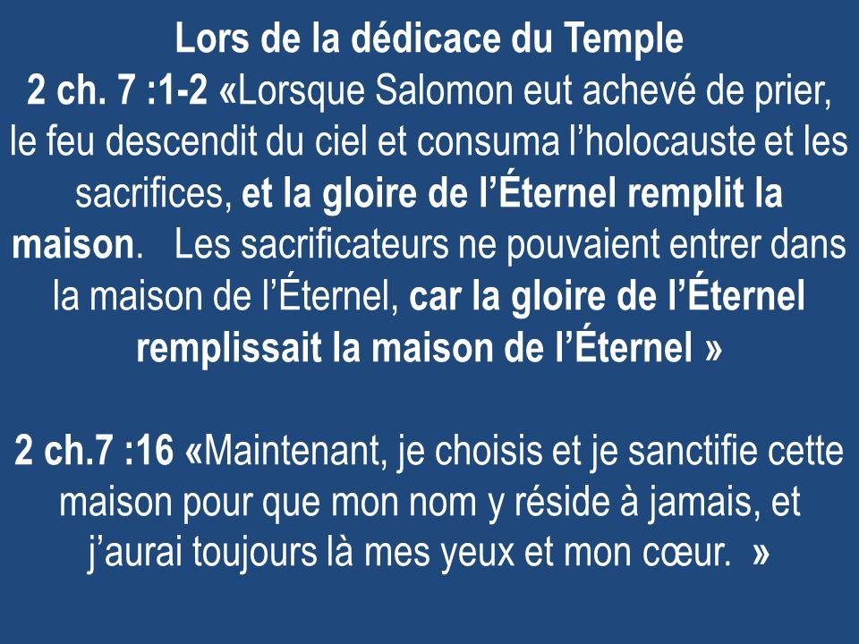 Lors de la dédicace du Temple 2 ch. 7 :1-2 « Lorsque Salomon eut achevé de prier, le feu descendit du ciel et consuma lholocauste et les sacrifices, e