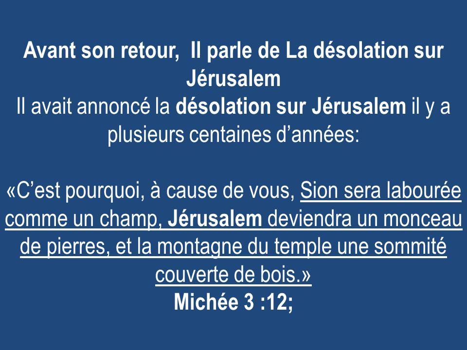Avant son retour, Il parle de La désolation sur Jérusalem Il avait annoncé la désolation sur Jérusalem il y a plusieurs centaines dannées: «Cest pourq