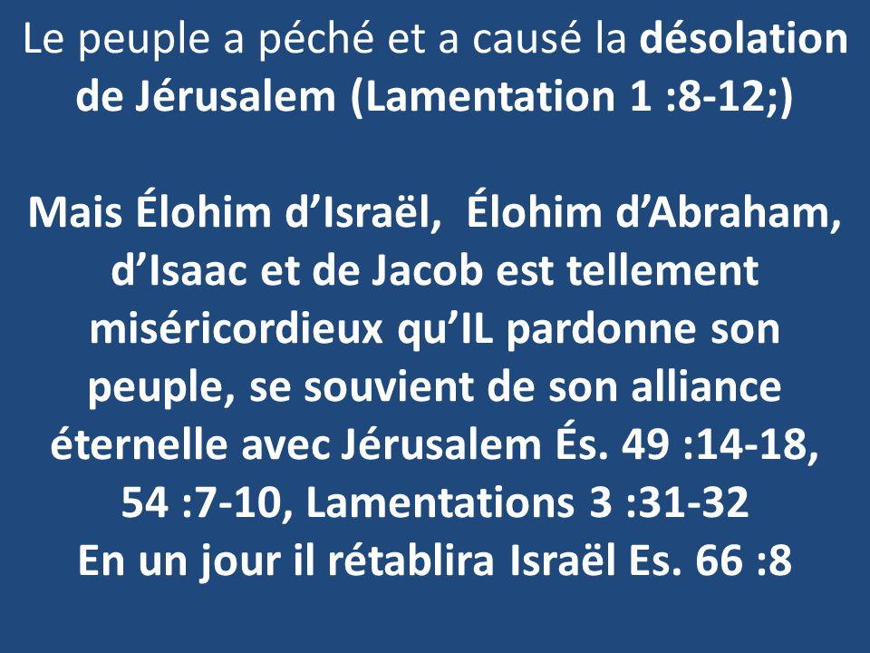 Le peuple a péché et a causé la désolation de Jérusalem (Lamentation 1 :8-12;) Mais Élohim dIsraël, Élohim dAbraham, dIsaac et de Jacob est tellement miséricordieux quIL pardonne son peuple, se souvient de son alliance éternelle avec Jérusalem És.