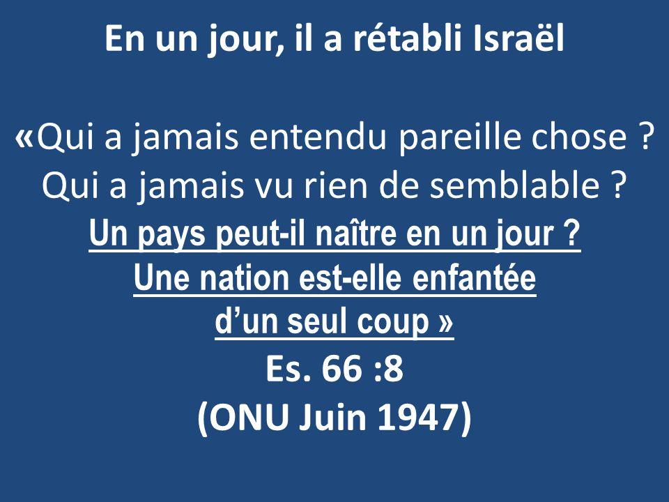 En un jour, il a rétabli Israël «Qui a jamais entendu pareille chose ? Qui a jamais vu rien de semblable ? Un pays peut-il naître en un jour ? Une nat