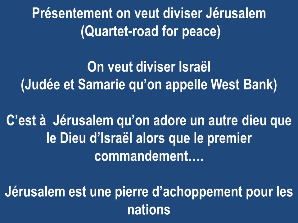 Présentement on veut diviser Jérusalem (Quartet-road for peace) On veut diviser Israël (Judée et Samarie quon appelle West Bank) Cest à Jérusalem quon adore un autre dieu que le Dieu dIsraël alors que le premier commandement….