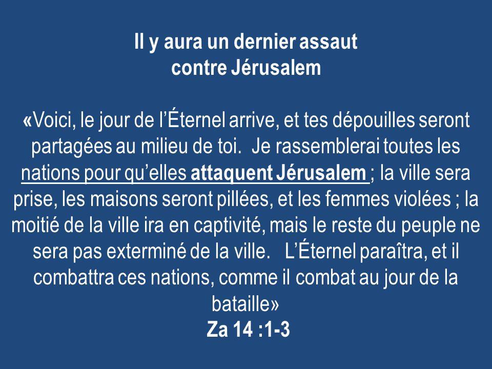 Il y aura un dernier assaut contre Jérusalem « Voici, le jour de lÉternel arrive, et tes dépouilles seront partagées au milieu de toi. Je rassemblerai