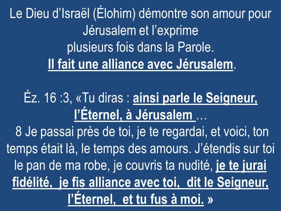 Le Dieu dIsraël (Élohim) démontre son amour pour Jérusalem et lexprime plusieurs fois dans la Parole. Il fait une alliance avec Jérusalem. Éz. 16 :3,