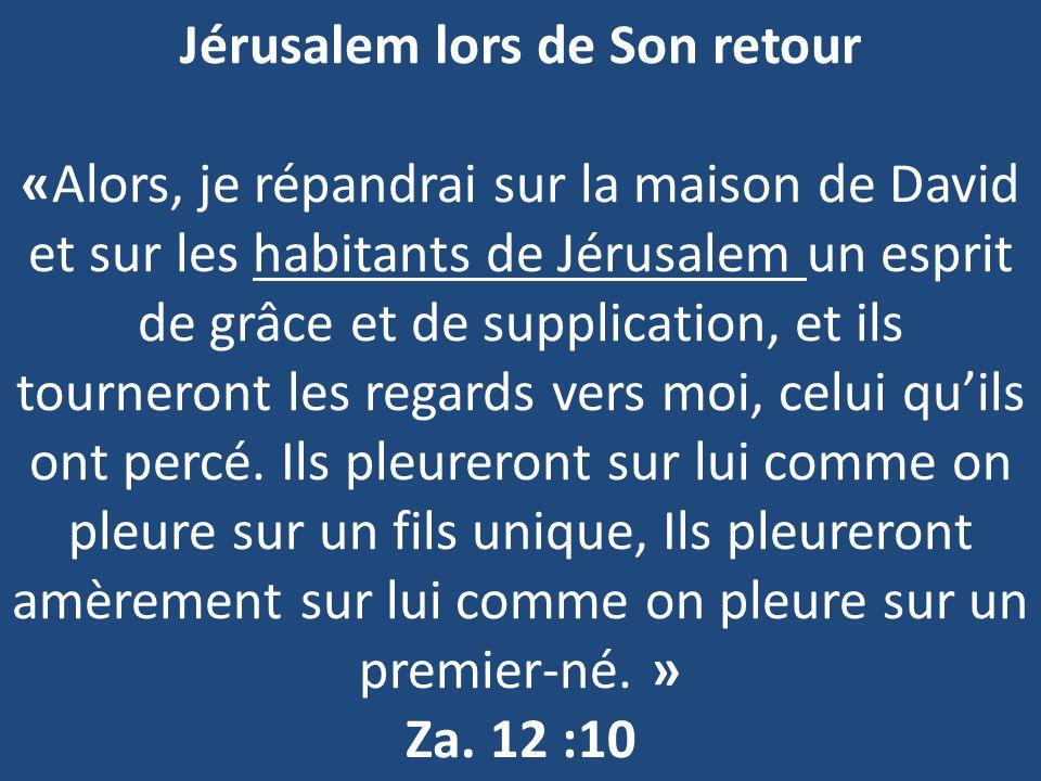 Jérusalem lors de Son retour «Alors, je répandrai sur la maison de David et sur les habitants de Jérusalem un esprit de grâce et de supplication, et ils tourneront les regards vers moi, celui quils ont percé.