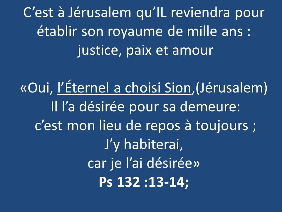 Cest à Jérusalem quIL reviendra pour établir son royaume de mille ans : justice, paix et amour «Oui, lÉternel a choisi Sion,(Jérusalem) Il la désirée pour sa demeure: cest mon lieu de repos à toujours ; Jy habiterai, car je lai désirée» Ps 132 :13-14;