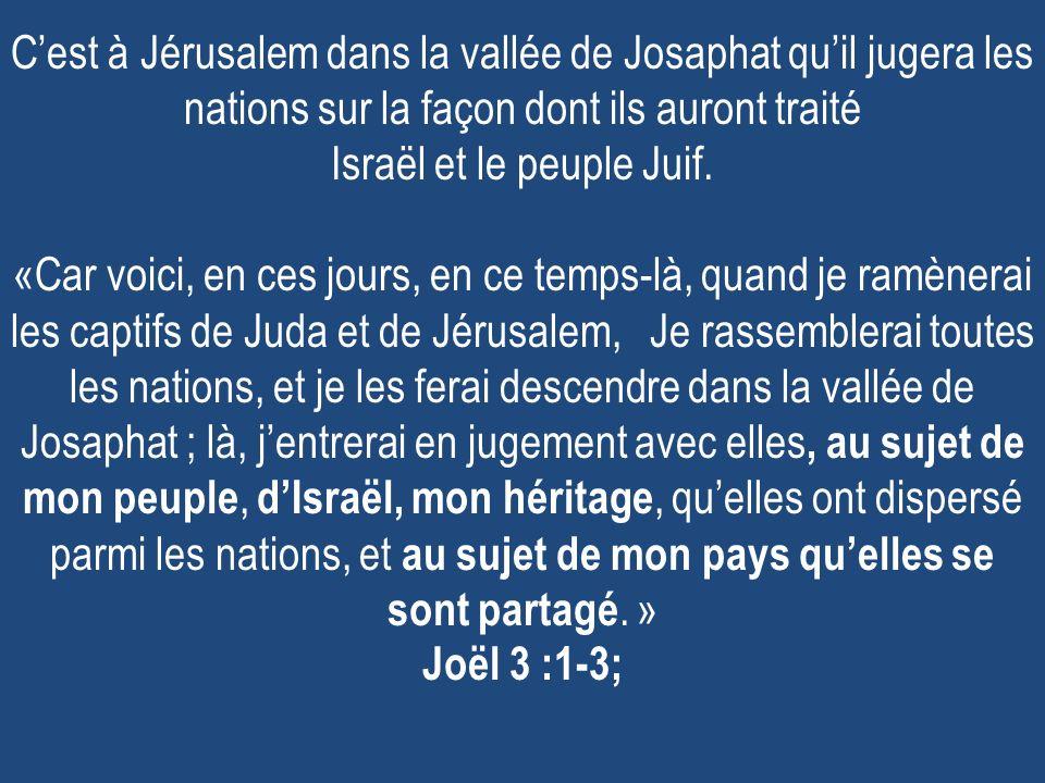 Cest à Jérusalem dans la vallée de Josaphat quil jugera les nations sur la façon dont ils auront traité Israël et le peuple Juif. «Car voici, en ces j