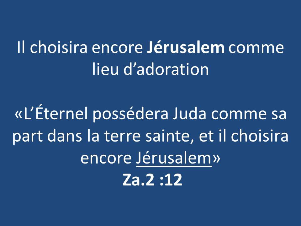 Il choisira encore Jérusalem comme lieu dadoration «LÉternel possédera Juda comme sa part dans la terre sainte, et il choisira encore Jérusalem» Za.2 :12