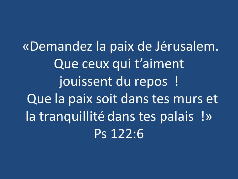 «Demandez la paix de Jérusalem. Que ceux qui taiment jouissent du repos ! Que la paix soit dans tes murs et la tranquillité dans tes palais !» Ps 122: