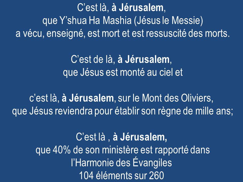 Cest là, à Jérusalem, que Yshua Ha Mashia (Jésus le Messie) a vécu, enseigné, est mort et est ressuscité des morts. Cest de là, à Jérusalem, que Jésus