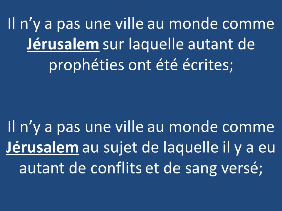 Il ny a pas une ville au monde comme Jérusalem sur laquelle autant de prophéties ont été écrites; Il ny a pas une ville au monde comme Jérusalem au sujet de laquelle il y a eu autant de conflits et de sang versé;