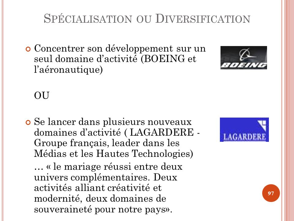 S PÉCIALISATION OU D IVERSIFICATION Concentrer son développement sur un seul domaine dactivité (BOEING et laéronautique) OU Se lancer dans plusieurs n