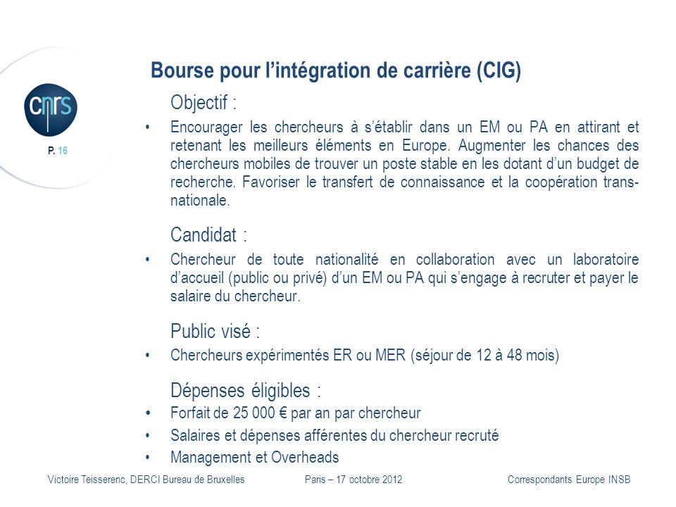 P. 16 Victoire Teisserenc, DERCI Bureau de Bruxelles Bourse pour lintégration de carrière (CIG) Objectif : Encourager les chercheurs à sétablir dans u