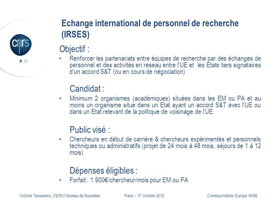 P. 17 Victoire Teisserenc, DERCI Bureau de Bruxelles Echange international de personnel de recherche (IRSES) Objectif : Renforcer les partenariats ent