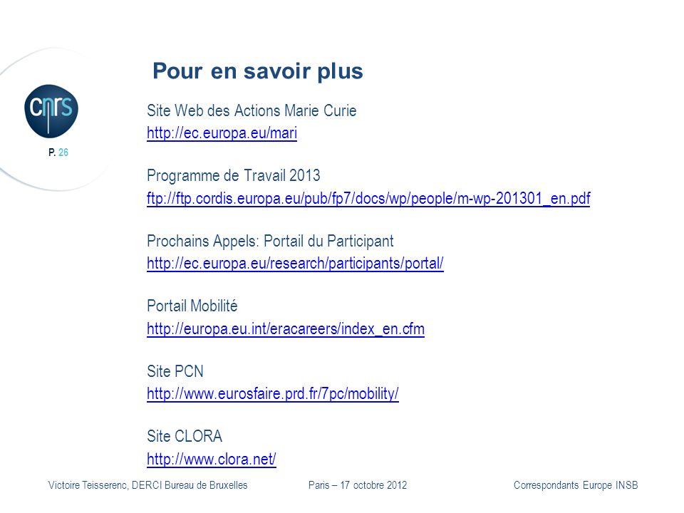 P. 26 Victoire Teisserenc, DERCI Bureau de Bruxelles Pour en savoir plus Site Web des Actions Marie Curie http://ec.europa.eu/mari Programme de Travai