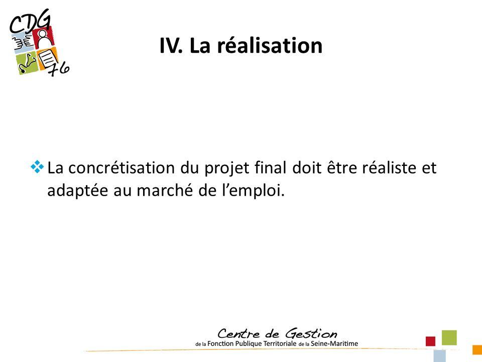 IV. La réalisation La concrétisation du projet final doit être réaliste et adaptée au marché de lemploi.