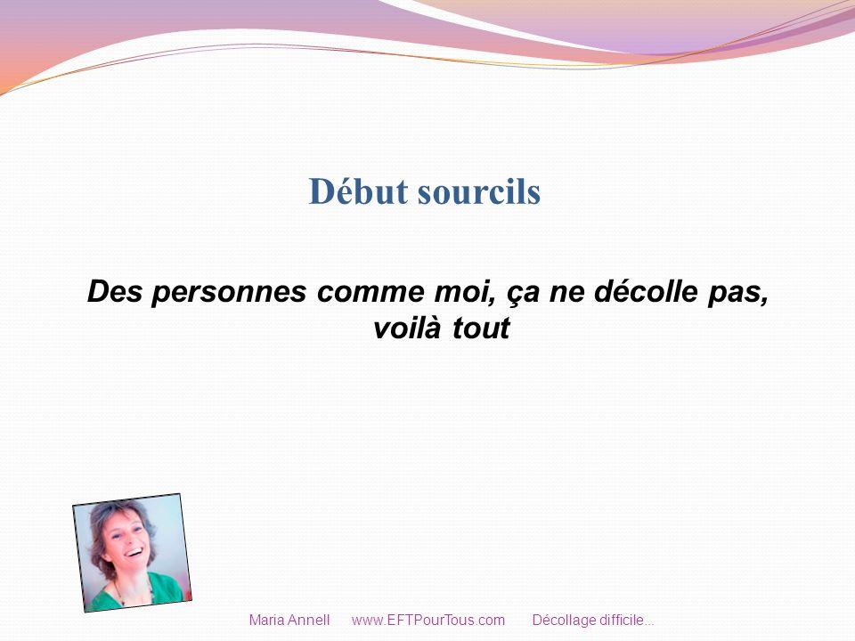 Début sourcils Des personnes comme moi, ça ne décolle pas, voilà tout Maria Annell www.EFTPourTous.com Décollage difficile...