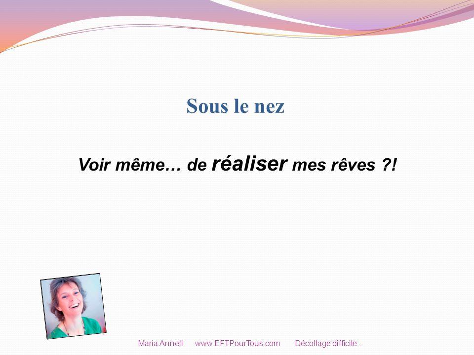 Sous le nez Voir même… de réaliser mes rêves ?! Maria Annell www.EFTPourTous.com Décollage difficile...
