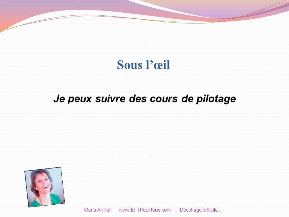 Sous lœil Je peux suivre des cours de pilotage Maria Annell www.EFTPourTous.com Décollage difficile...