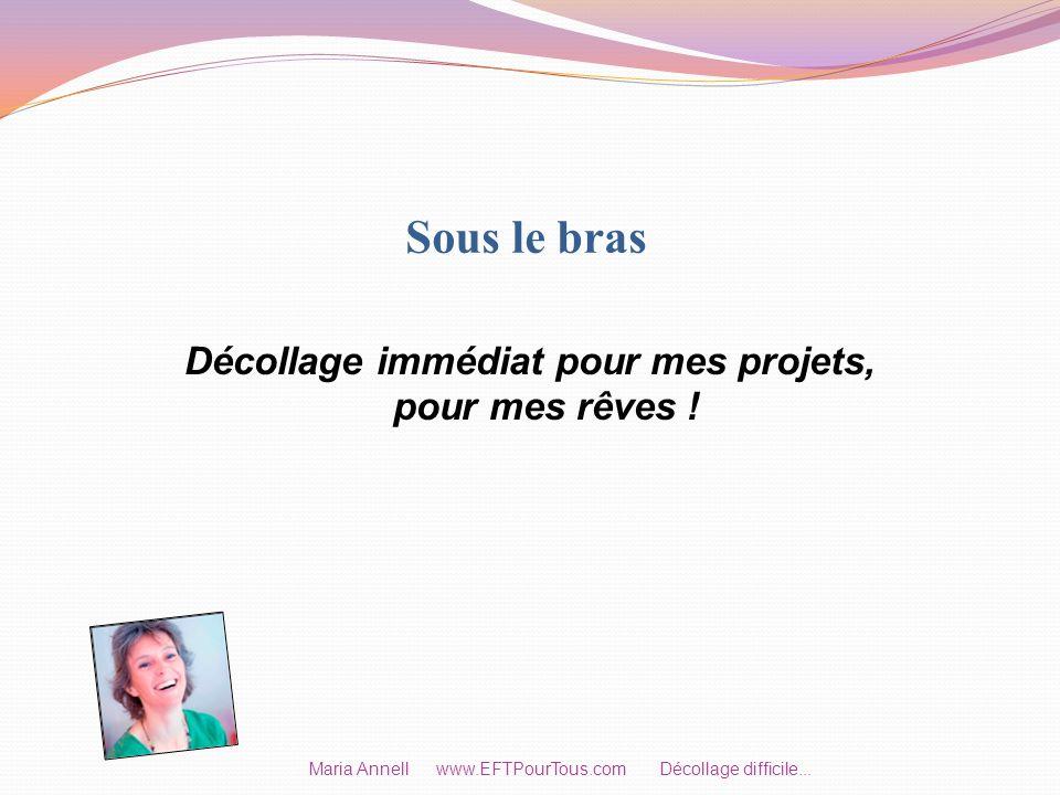 Sous le bras Décollage immédiat pour mes projets, pour mes rêves ! Maria Annell www.EFTPourTous.com Décollage difficile...
