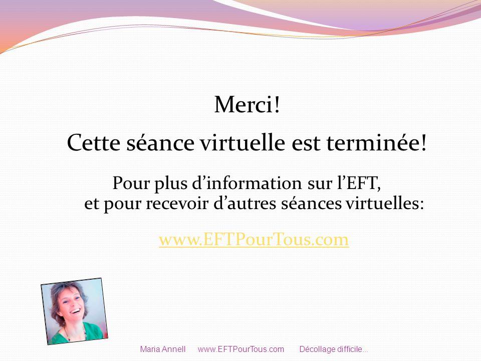 Merci! Cette séance virtuelle est terminée! Pour plus dinformation sur lEFT, et pour recevoir dautres séances virtuelles: www.EFTPourTous.com Maria An