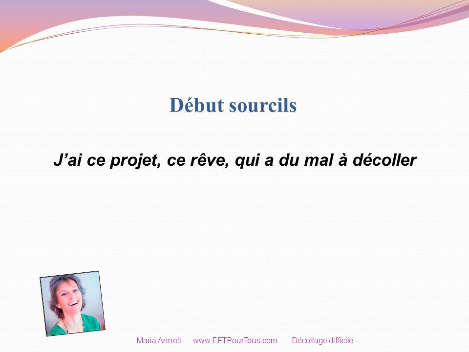 Début sourcils Jai ce projet, ce rêve, qui a du mal à décoller Maria Annell www.EFTPourTous.com Décollage difficile...