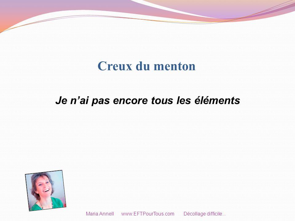 Creux du menton Je nai pas encore tous les éléments Maria Annell www.EFTPourTous.com Décollage difficile...
