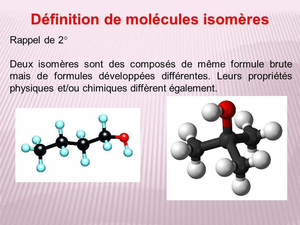 Définition de molécules isomères Rappel de 2° Deux isomères sont des composés de même formule brute mais de formules développées différentes. Leurs pr