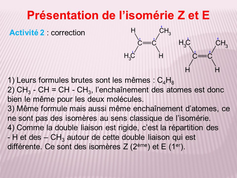 Présentation de lisomérie Z et E Activité 2 : correction 1) Leurs formules brutes sont les mêmes : C 4 H 8 2) CH 3 - CH = CH - CH 3, lenchaînement des