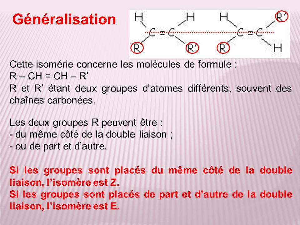 Généralisation Cette isomérie concerne les molécules de formule : R – CH = CH – R R et R étant deux groupes datomes différents, souvent des chaînes ca