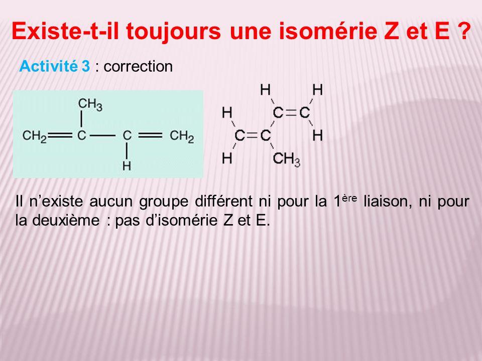 Existe-t-il toujours une isomérie Z et E ? Activité 3 : correction Il nexiste aucun groupe différent ni pour la 1 ère liaison, ni pour la deuxième : p