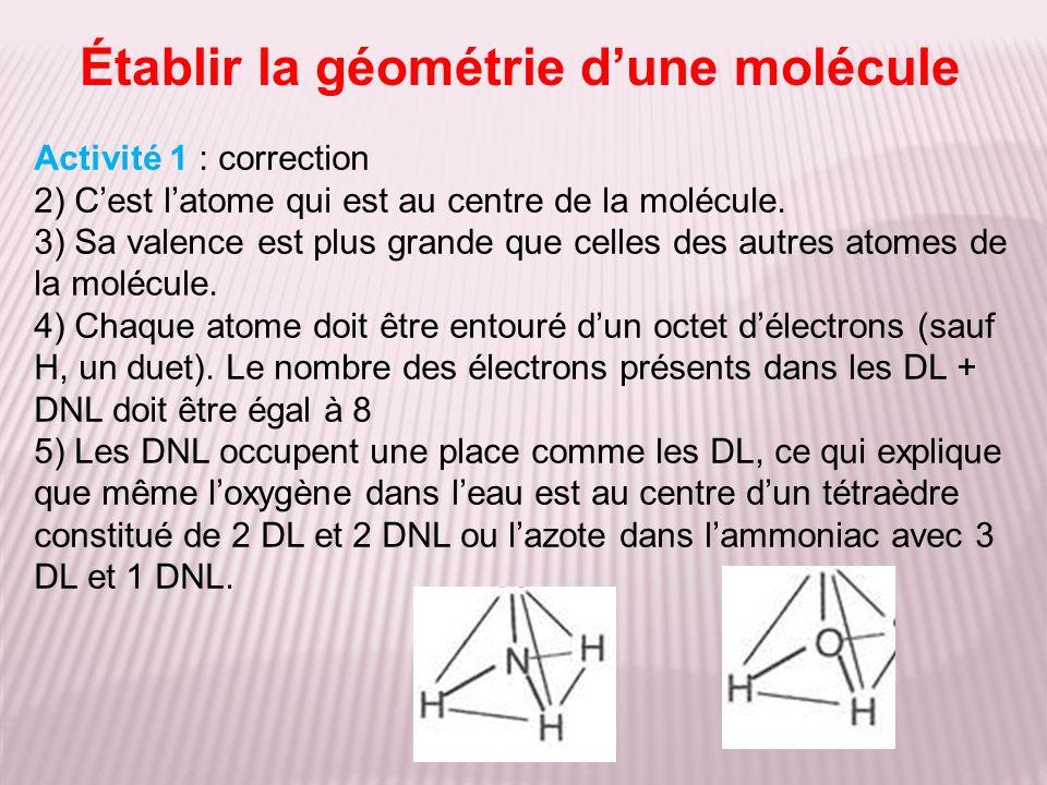 Établir la géométrie dune molécule Activité 1 : correction 2) Cest latome qui est au centre de la molécule. 3) Sa valence est plus grande que celles d