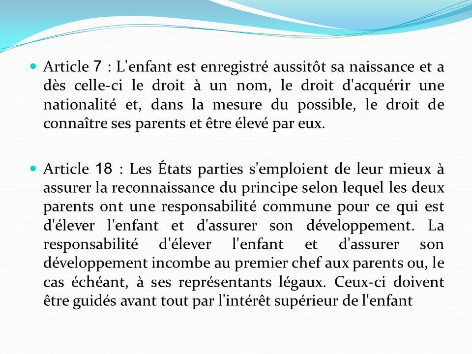 Article 7 : L'enfant est enregistré aussitôt sa naissance et a dès celle-ci le droit à un nom, le droit d'acquérir une nationalité et, dans la mesure