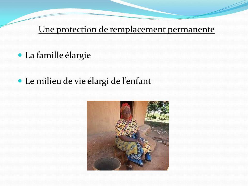 Une protection de remplacement permanente La famille élargie Le milieu de vie élargi de lenfant