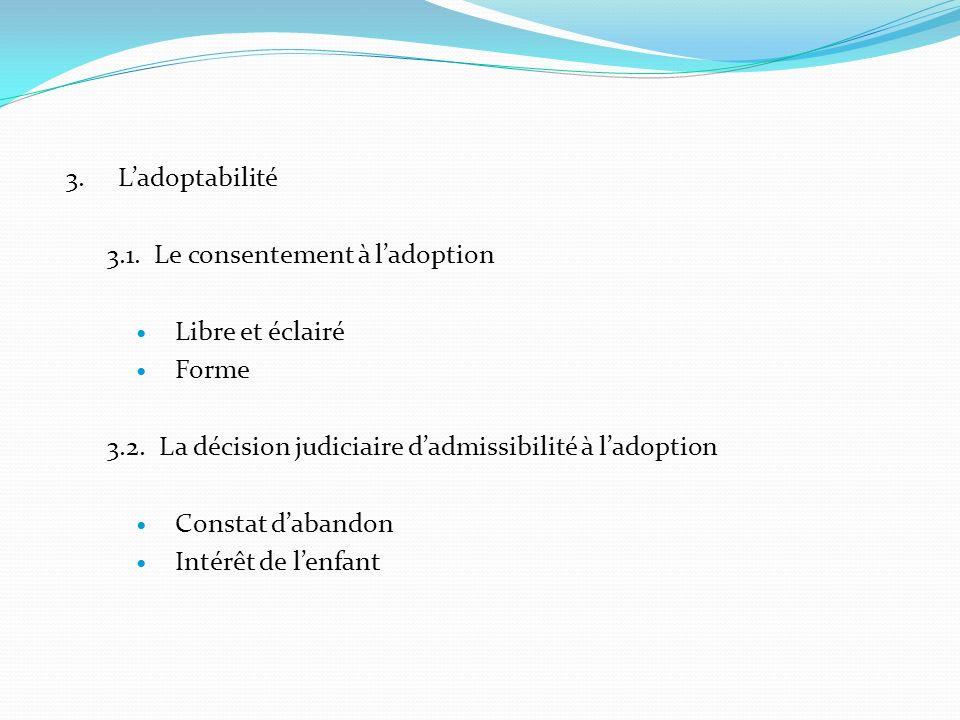 3. Ladoptabilité 3.1. Le consentement à ladoption Libre et éclairé Forme 3.2. La décision judiciaire dadmissibilité à ladoption Constat dabandon Intér