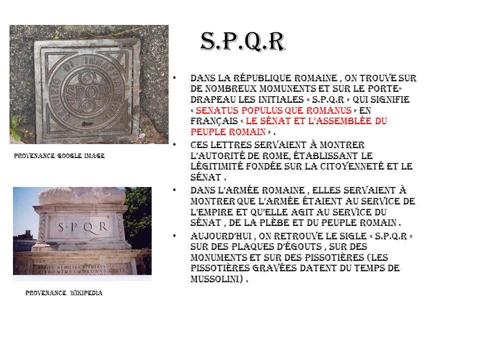 S.P.Q.R Dans la république romaine, on trouve sur de nombreux momunents et sur le porte- drapeau les initiales « S.P.Q.R » qui signifie « senatus popu