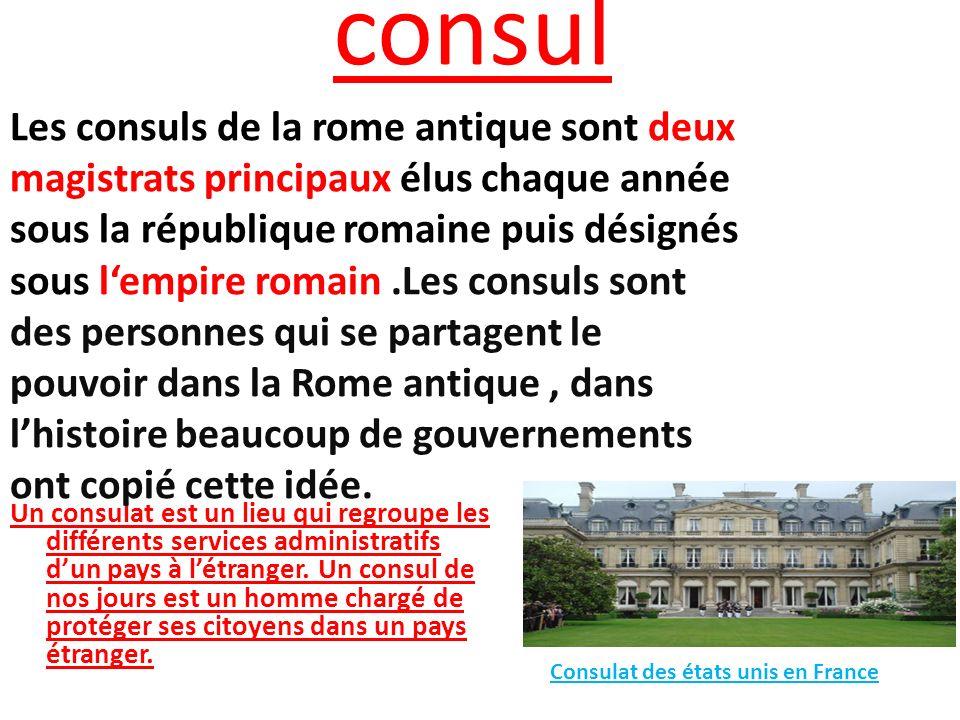 consul Un consulat est un lieu qui regroupe les différents services administratifs dun pays à létranger. Un consul de nos jours est un homme chargé de