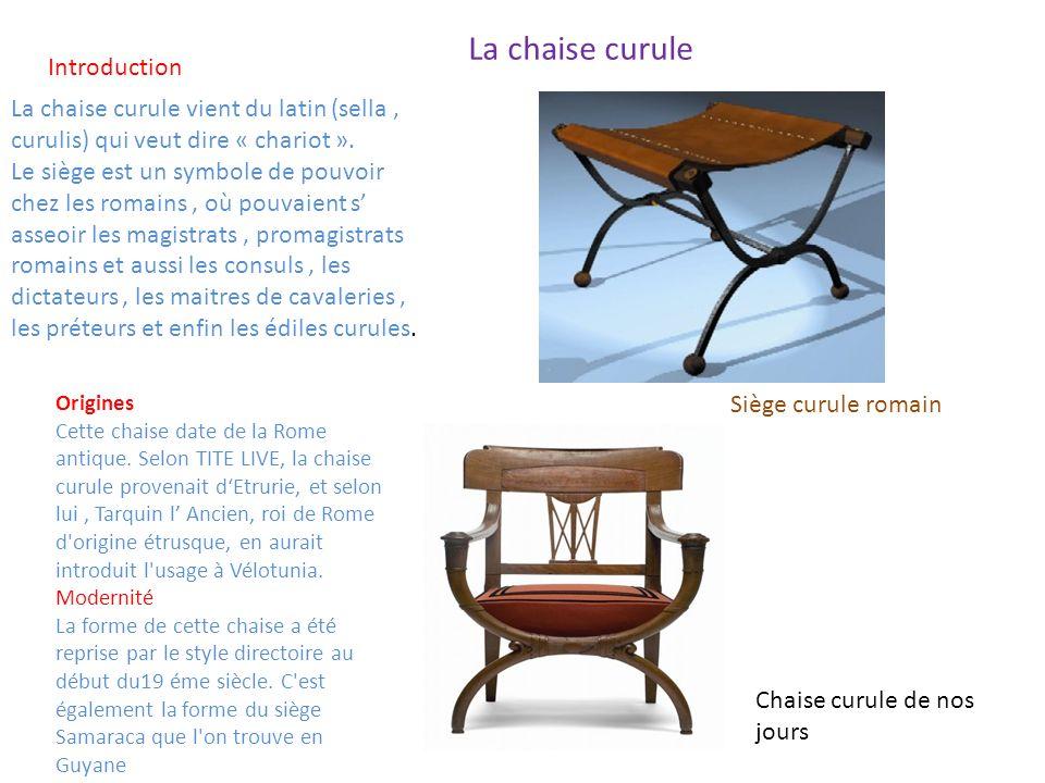 La chaise curule La chaise curule vient du latin (sella, curulis) qui veut dire « chariot ». Le siège est un symbole de pouvoir chez les romains, où p