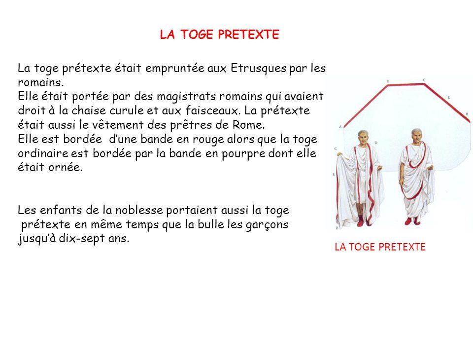 LA TOGE PRETEXTE La toge prétexte était empruntée aux Etrusques par les romains. Elle était portée par des magistrats romains qui avaient droit à la c