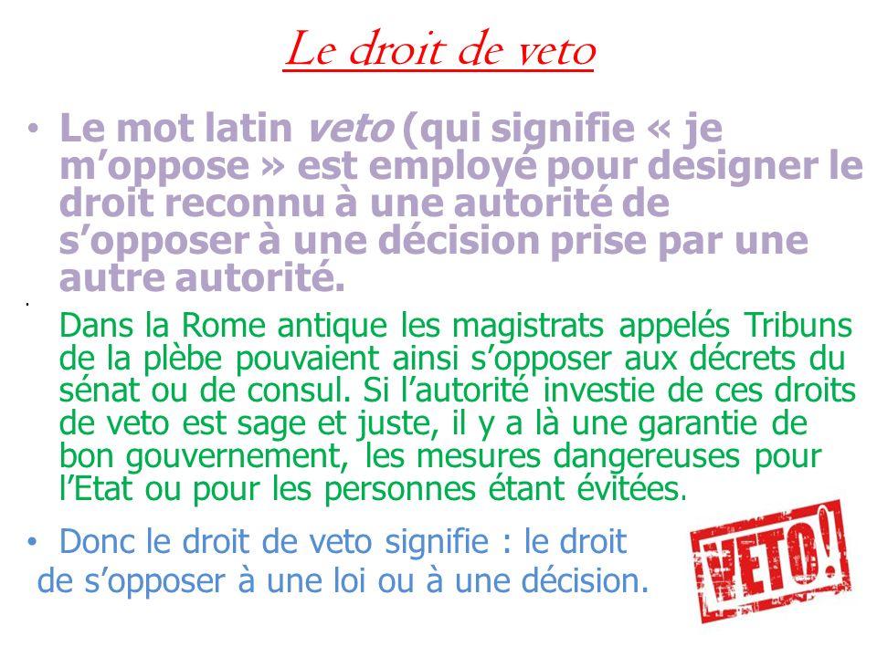Le droit de veto Le mot latin veto (qui signifie « je moppose » est employé pour designer le droit reconnu à une autorité de sopposer à une décision p