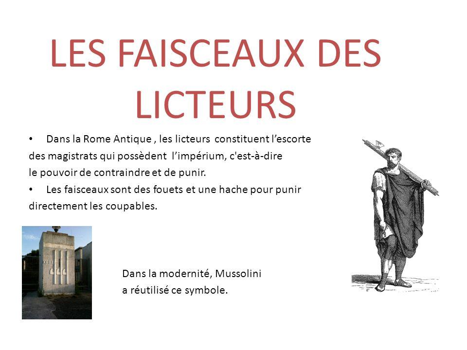 LES FAISCEAUX DES LICTEURS Dans la Rome Antique, les licteurs constituent lescorte des magistrats qui possèdent limpérium, c'est-à-dire le pouvoir de