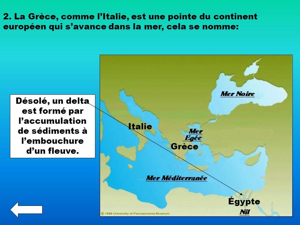 2. La Grèce, comme lItalie, est une pointe du continent européen qui savance dans la mer, cela se nomme: Désolé, un delta est formé par laccumulation