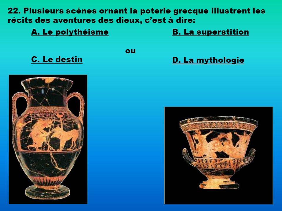 22. Plusieurs scènes ornant la poterie grecque illustrent les récits des aventures des dieux, cest à dire: A. Le polythéismeB. La superstition C. Le d
