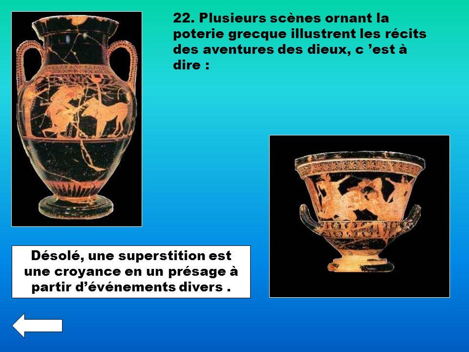 22. Plusieurs scènes ornant la poterie grecque illustrent les récits des aventures des dieux, c est à dire : Désolé, une superstition est une croyance