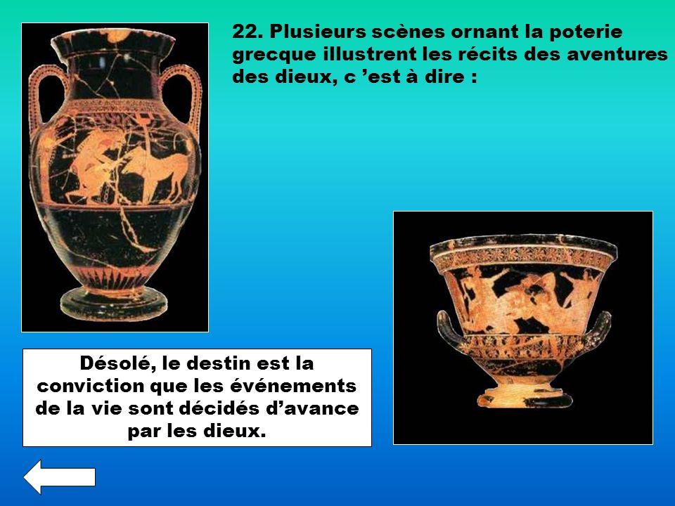 22. Plusieurs scènes ornant la poterie grecque illustrent les récits des aventures des dieux, c est à dire : Désolé, le destin est la conviction que l