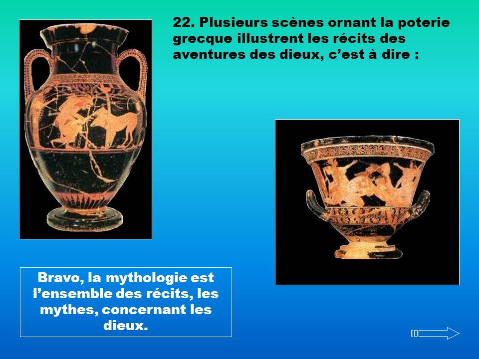 22. Plusieurs scènes ornant la poterie grecque illustrent les récits des aventures des dieux, cest à dire : Bravo, la mythologie est lensemble des réc