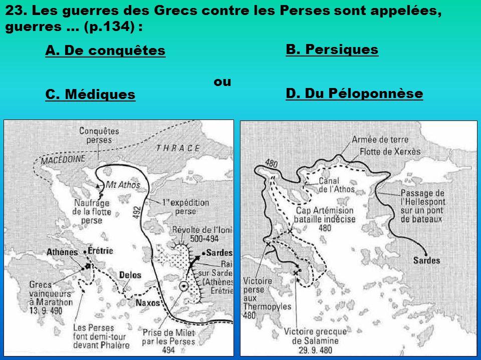 23. Les guerres des Grecs contre les Perses sont appelées, guerres … (p.134) : A. De conquêtes B. Persiques C. Médiques ou D. Du Péloponnèse