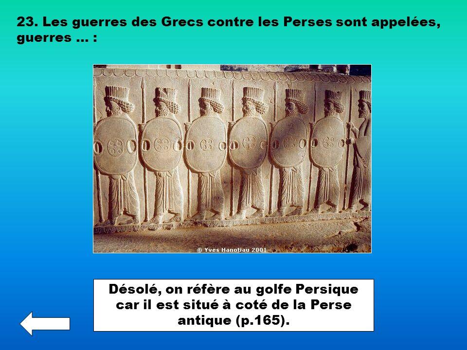 23. Les guerres des Grecs contre les Perses sont appelées, guerres … : Désolé, on réfère au golfe Persique car il est situé à coté de la Perse antique